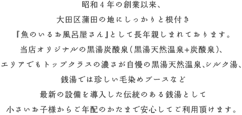 昭和4年の創業以来、大田区蒲田の地にしっかりと根付き『魚の泳ぐお風呂屋さん』として長年親しまれております。当店オリジナルの黒湯炭酸泉(黒湯天然温泉+炭酸泉)、エリアでもトップクラスの濃さが自慢の黒湯天然温泉、シルク湯、銭湯では珍しい毛染めブースなど、最新の設備を導入した伝統のある銭湯として小さいお子様からご年配のかたまで安心してご利用頂けます。